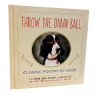 Throw the Damn Ball - A Book of Classic Poetry by Dogs